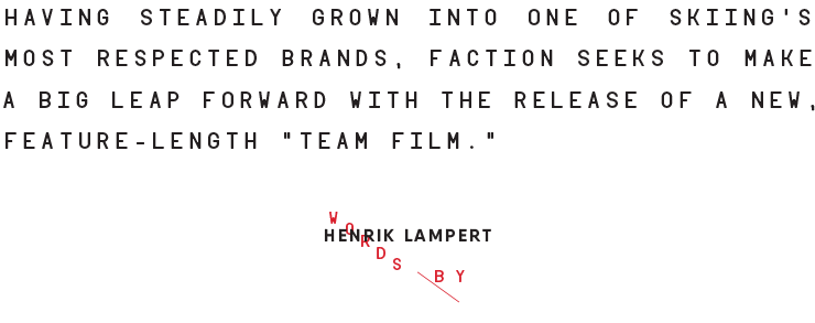 """HAVING STEADILY GROWN INTO ONE OF SKIING'S MOST RESPECTED BRANDS, FACTION SEEKS TO MAKE A BIG LEAP FORWARD WITH THE RELEASE OF A NEW, FEATURE-LENGTH """"TEAM FILM."""""""